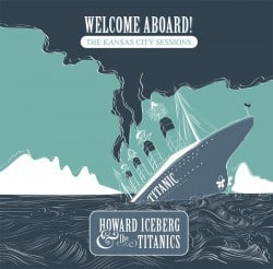 Howard Iceberg & The Titanics – Welcome Aboard